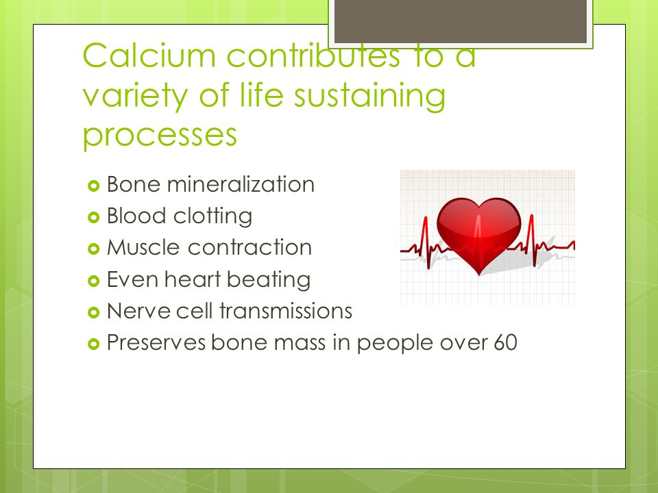 Calcium contributes to a variety of life sustaining processes  Bone mineralization  Blood clotting  Muscle contraction  Even heart beating  Nerve