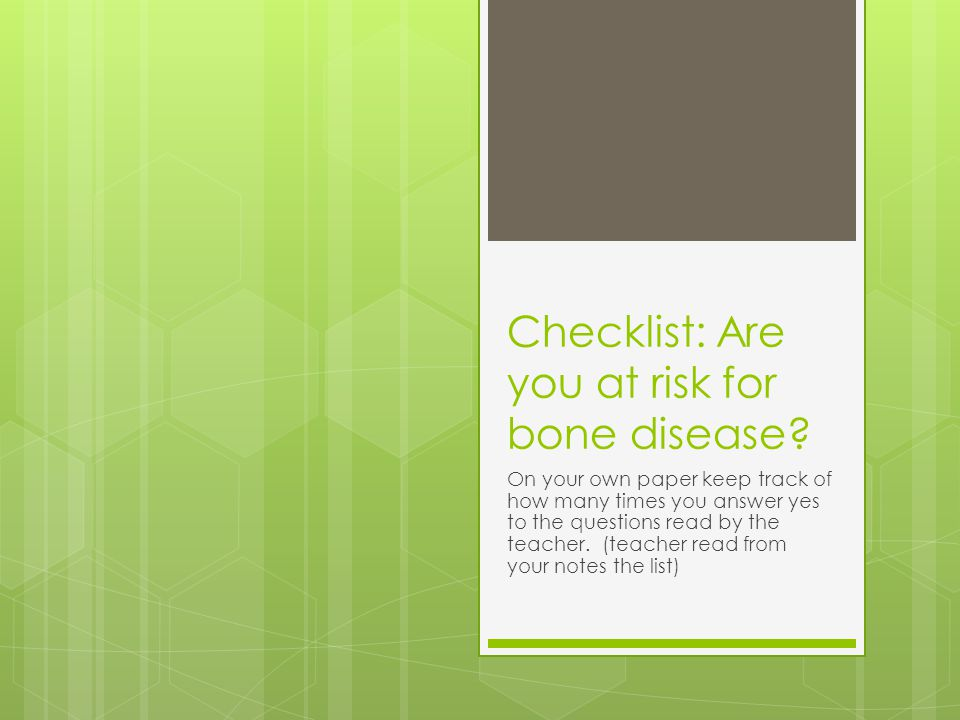 Checklist: Are you at risk for bone disease? On your own paper keep track of how many times you answer yes to the questions read by the teacher. (teac