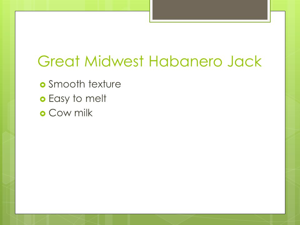 Great Midwest Habanero Jack  Smooth texture  Easy to melt  Cow milk