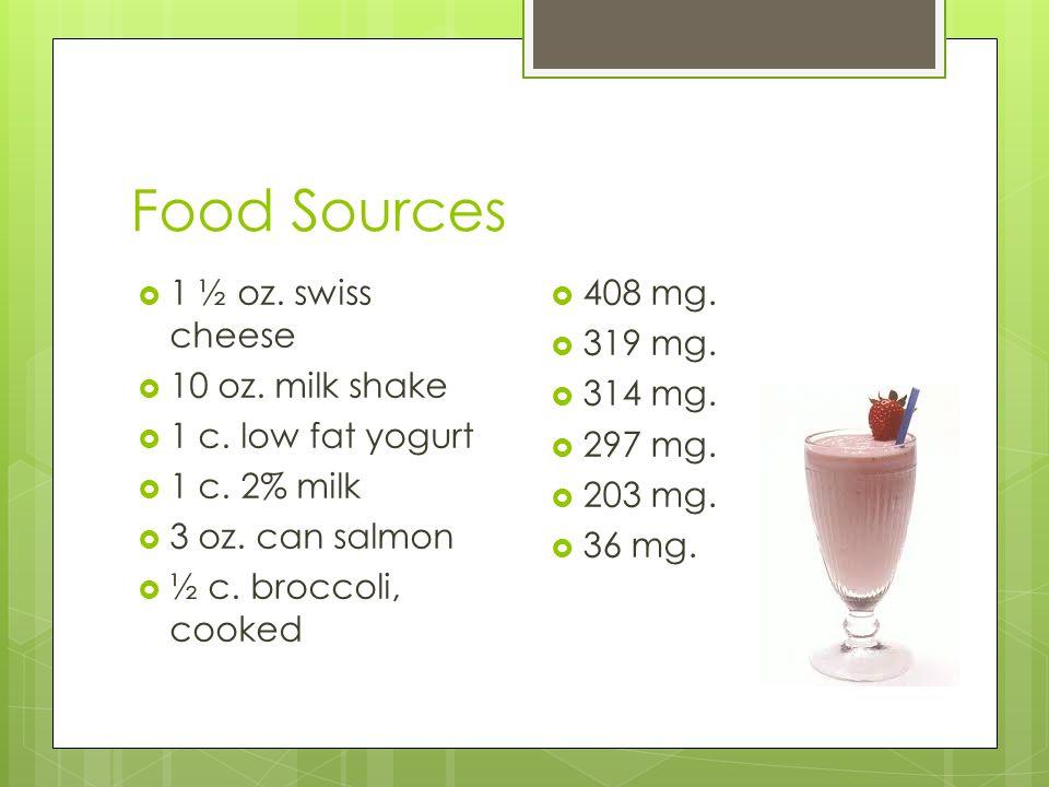 Food Sources  1 ½ oz. swiss cheese  10 oz. milk shake  1 c.