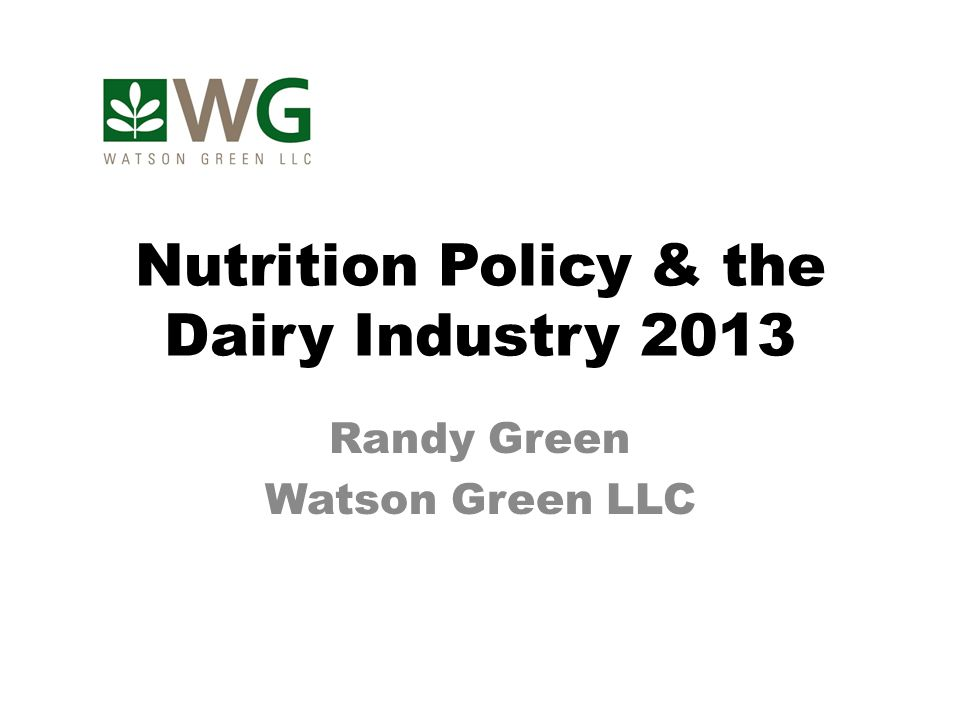 Nutrition Policy & the Dairy Industry 2013 Randy Green Watson Green LLC