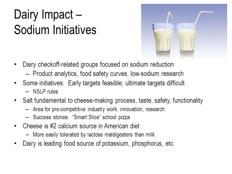 Dairy Impact – Sodium Initiatives Dairy checkoff-related groups focused on sodium reduction – Product analytics, food safety curves, low-sodium research Some initiatives: Early targets feasible; ultimate targets difficult – NSLP rules Salt fundamental to cheese-making process, taste, safety, functionality – Area for pre-competitive industry work, innovation, research – Success stories: Smart Slice school pizza Cheese is #2 calcium source in American diet – More easily tolerated by lactose maldigesters than milk Dairy is leading food source of potassium, phosphorus, etc.