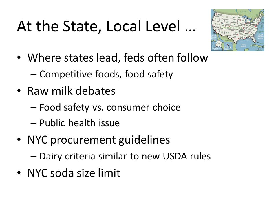 At the State, Local Level … Where states lead, feds often follow – Competitive foods, food safety Raw milk debates – Food safety vs.