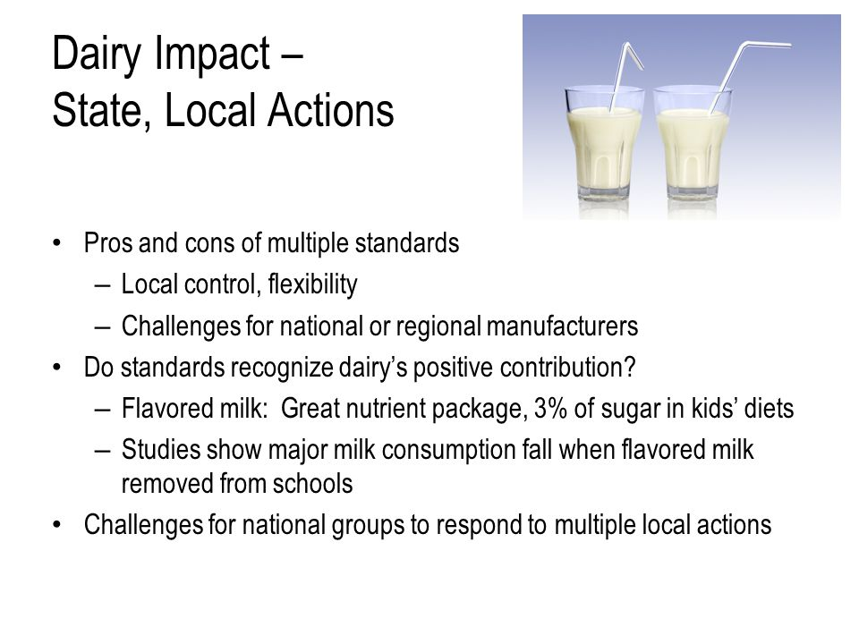 Dairy Impact – State, Local Actions Pros and cons of multiple standards – Local control, flexibility – Challenges for national or regional manufacturers Do standards recognize dairy's positive contribution.