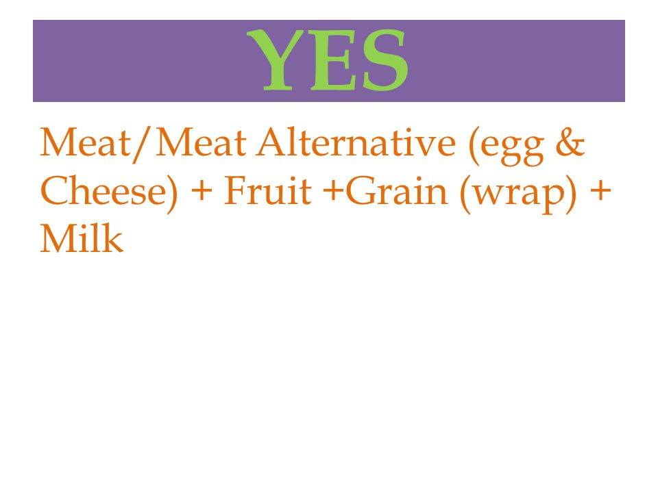 YES Meat/Meat Alternative (egg & Cheese) + Fruit +Grain (wrap) + Milk