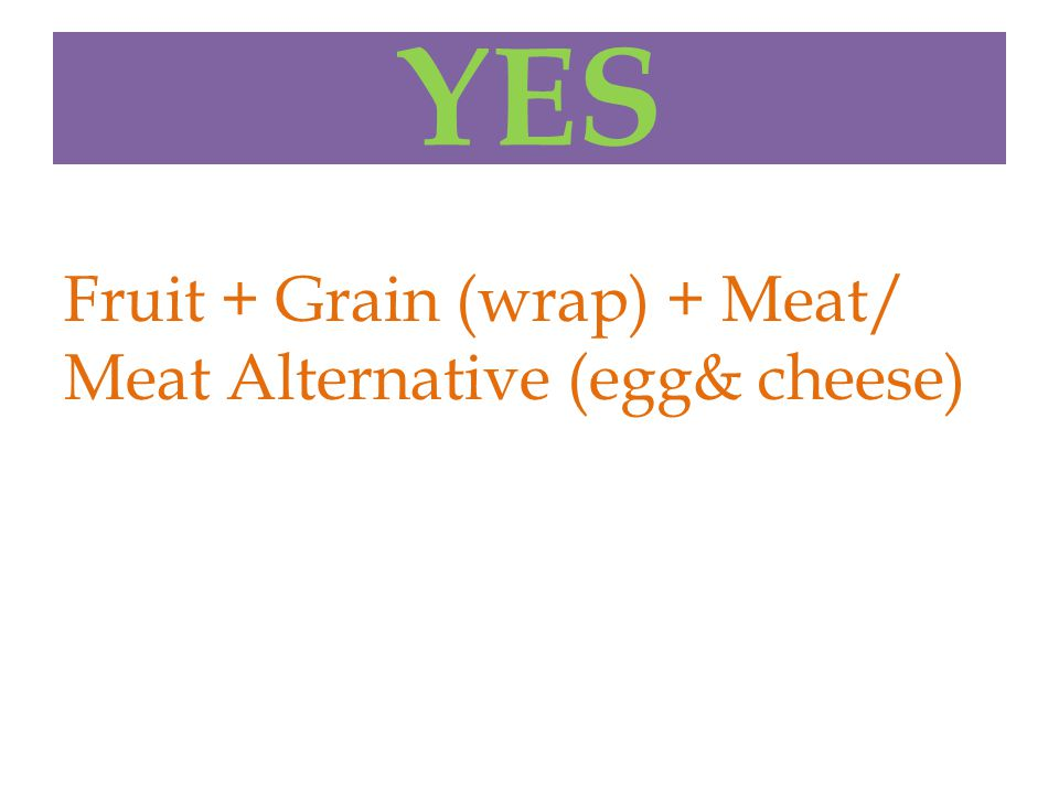 YES Fruit + Grain (wrap) + Meat/ Meat Alternative (egg& cheese)