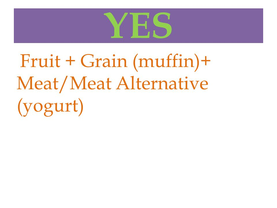 YES Fruit + Grain (muffin)+ Meat/Meat Alternative (yogurt)