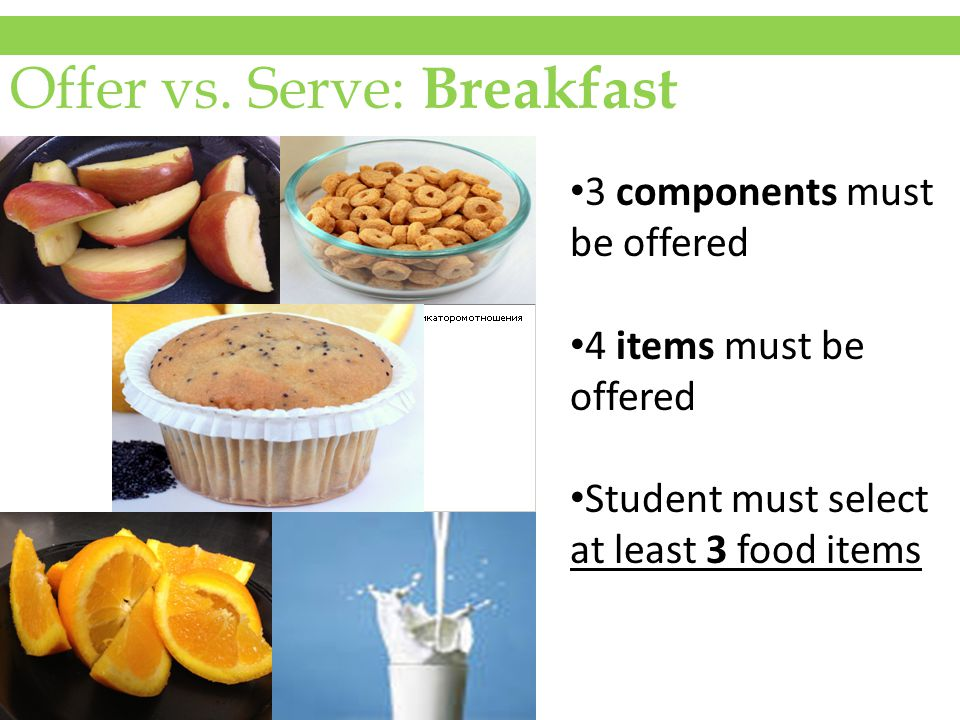 Offer vs. Serve: Breakfast 3 components must be offered 4 items must be offered Student must select at least 3 food items