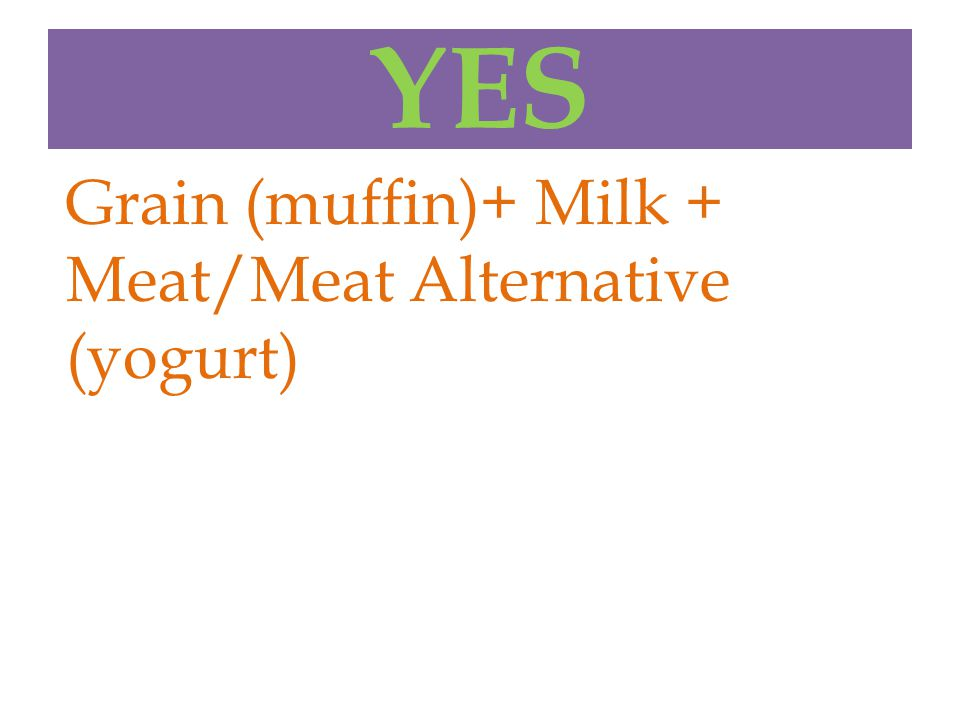 YES Grain (muffin)+ Milk + Meat/Meat Alternative (yogurt)