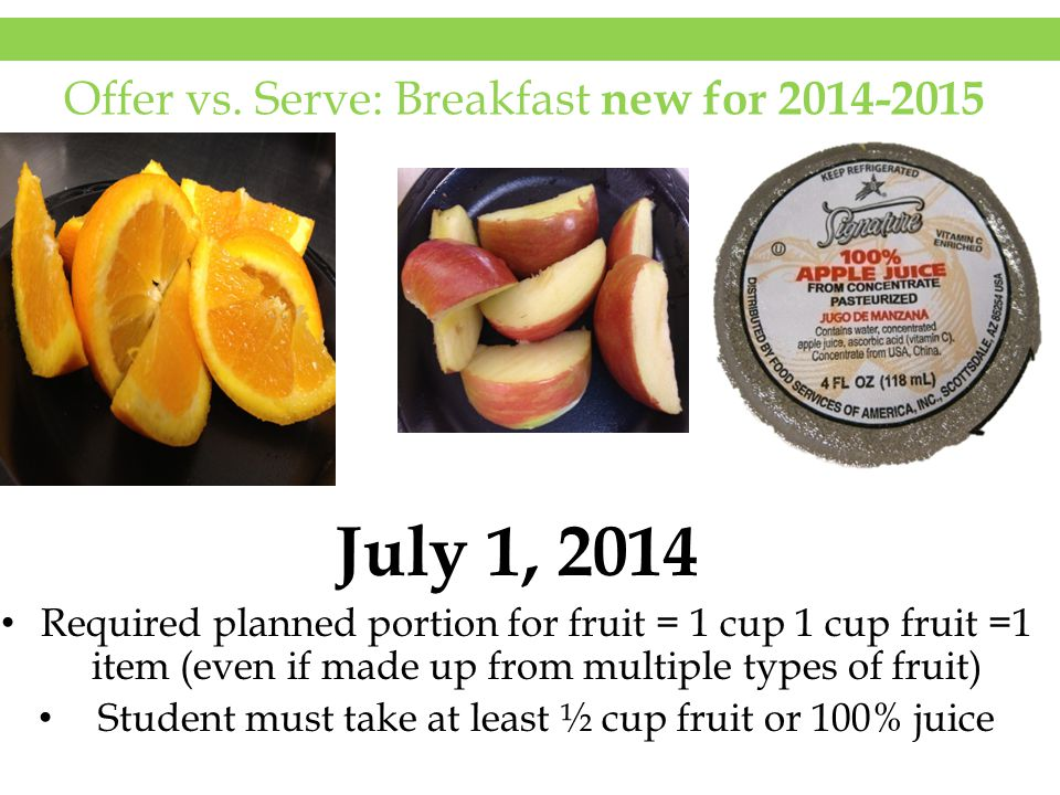 Offer vs. Serve: Breakfast new for 2014-2015 July 1, 2014 Required planned portion for fruit = 1 cup 1 cup fruit =1 item (even if made up from multipl