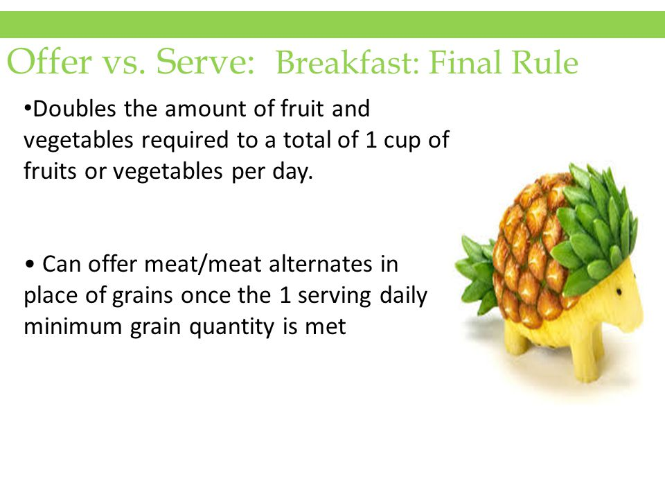Offer vs. Serve: Breakfast: Final Rule Doubles the amount of fruit and vegetables required to a total of 1 cup of fruits or vegetables per day. Can of