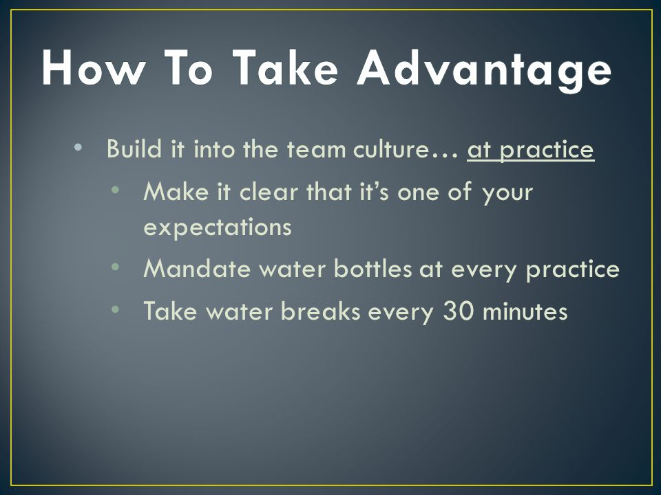 Build it into the team culture… at practice Make it clear that it's one of your expectations Mandate water bottles at every practice Take water breaks