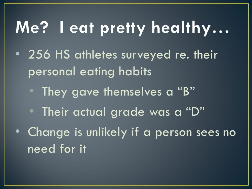 "256 HS athletes surveyed re. their personal eating habits They gave themselves a ""B"" Their actual grade was a ""D"" Change is unlikely if a person sees"