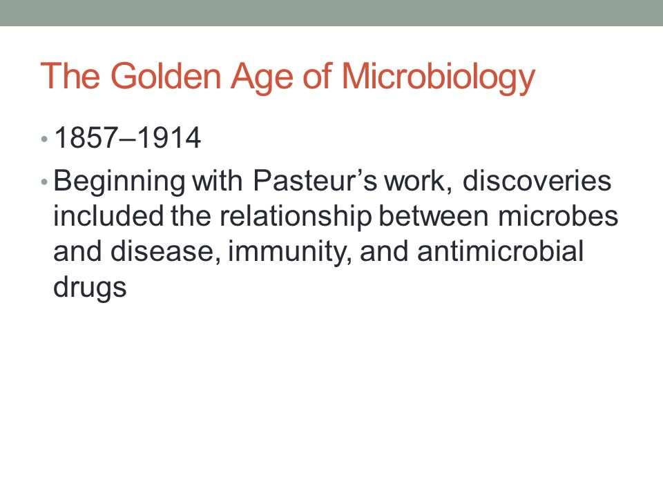The Golden Age of Microbiology 1857–1914 Beginning with Pasteur's work, discoveries included the relationship between microbes and disease, immunity, and antimicrobial drugs