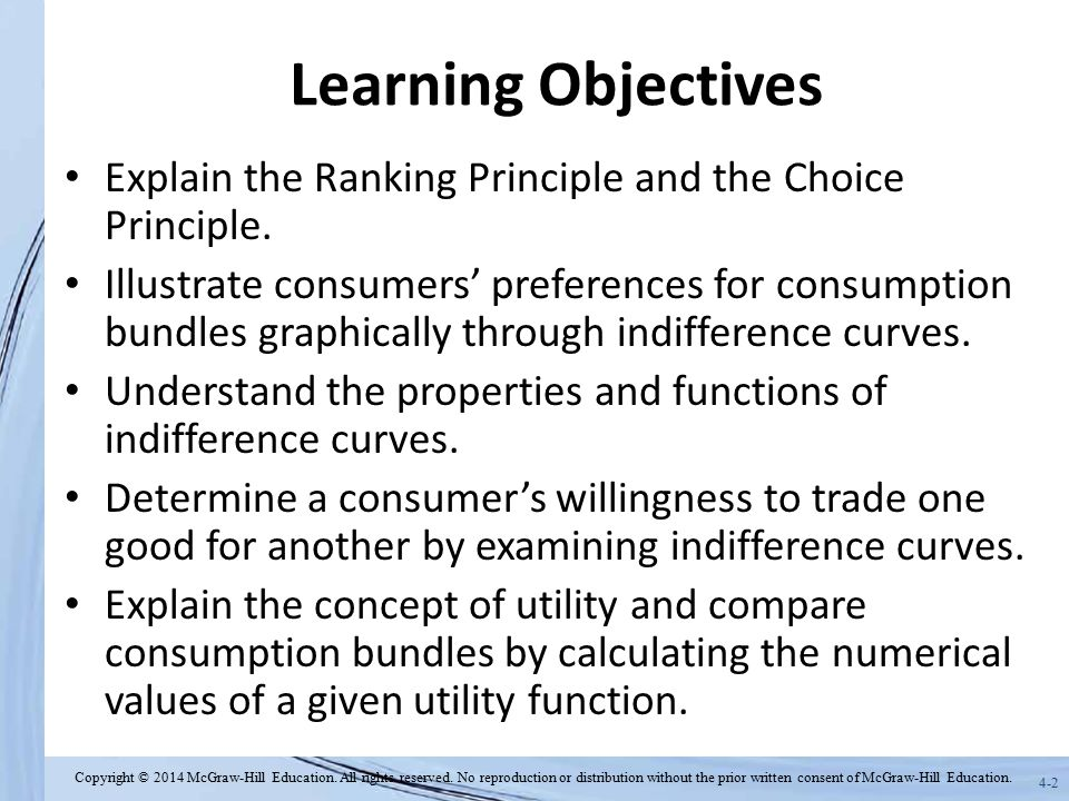 4-3 Overview Rational consumers follow two basic decision- making principles – Ranking principle – Choice principle Consumer preferences can be graphically represented through indifference curves Preferences and indifference curves real a consumer's willingness to substitute one good for another Economists use the utility function to describe consumer preferences Copyright © 2014 McGraw-Hill Education.