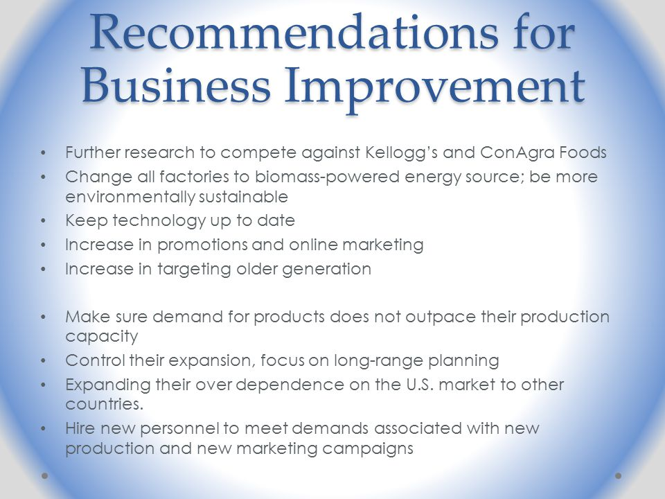 Recommendations for Business Improvement Further research to compete against Kellogg's and ConAgra Foods Change all factories to biomass-powered energy source; be more environmentally sustainable Keep technology up to date Increase in promotions and online marketing Increase in targeting older generation Make sure demand for products does not outpace their production capacity Control their expansion, focus on long-range planning Expanding their over dependence on the U.S.