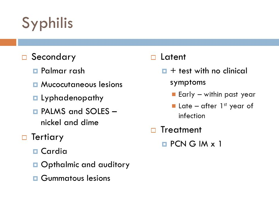 Syphilis  Secondary  Palmar rash  Mucocutaneous lesions  Lyphadenopathy  PALMS and SOLES – nickel and dime  Tertiary  Cardia  Opthalmic and auditory  Gummatous lesions  Latent  + test with no clinical symptoms Early – within past year Late – after 1 st year of infection  Treatment  PCN G IM x 1