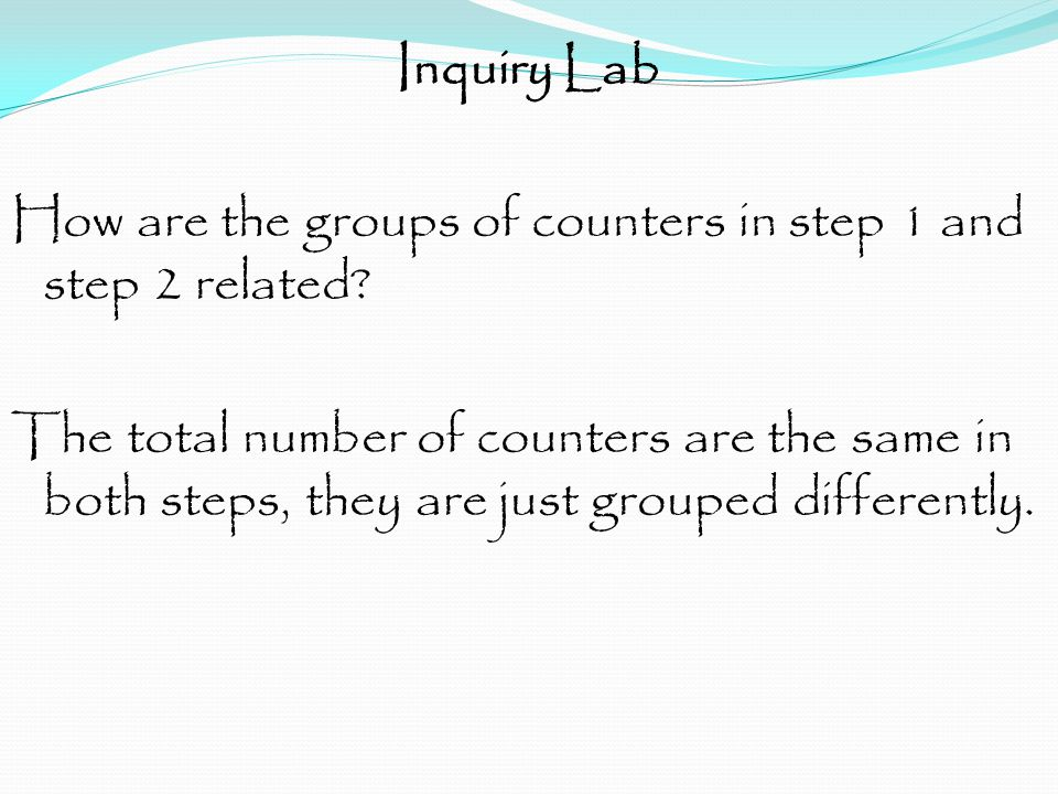 Inquiry Lab How are the groups of counters in step 1 and step 2 related? The total number of counters are the same in both steps, they are just groupe