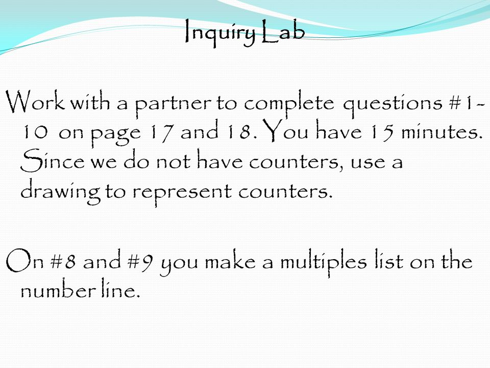 Inquiry Lab Work with a partner to complete questions #1- 10 on page 17 and 18. You have 15 minutes. Since we do not have counters, use a drawing to r