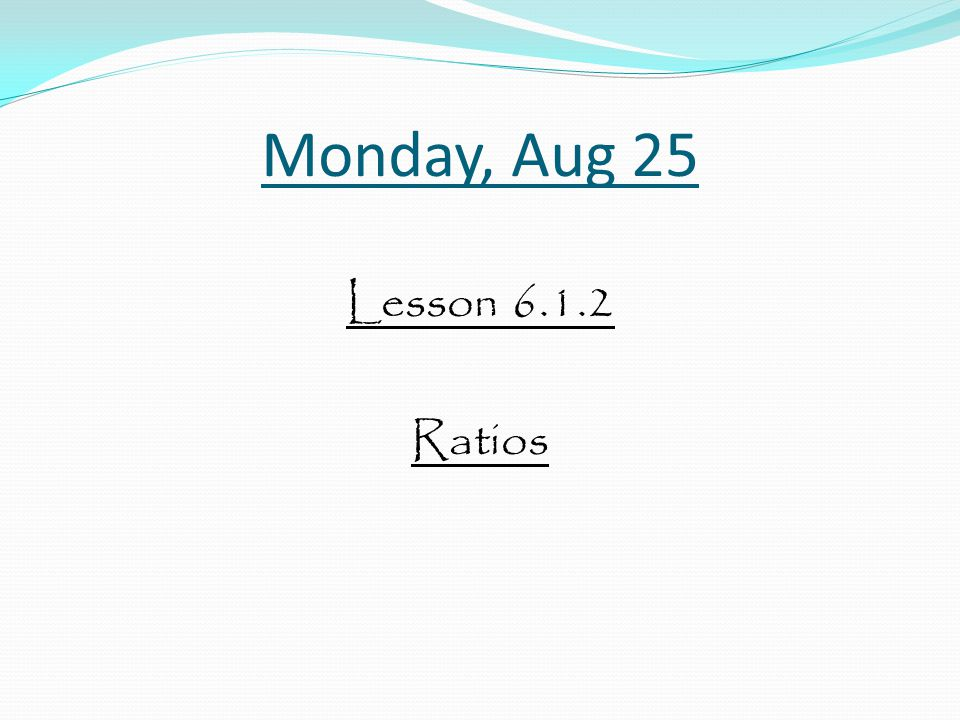 Monday, Aug 25 Lesson 6.1.2 Ratios