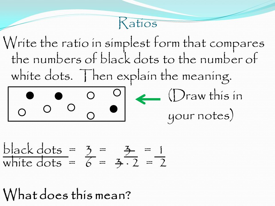 Ratios Write the ratio in simplest form that compares the numbers of black dots to the number of white dots. Then explain the meaning. (Draw this in y