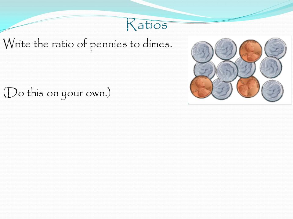 Ratios Write the ratio of pennies to dimes. (Do this on your own.)