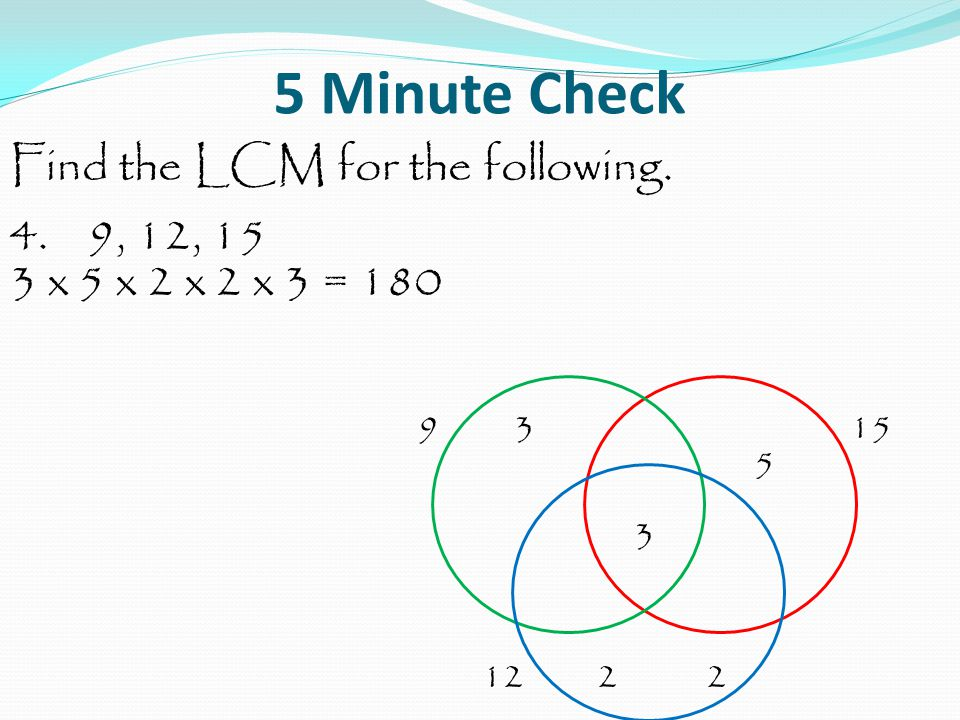 5 Minute Check Find the LCM for the following. 4. 9, 12, 15 3 x 5 x 2 x 2 x 3 = 180 9 3 15 5 3 12 2 2