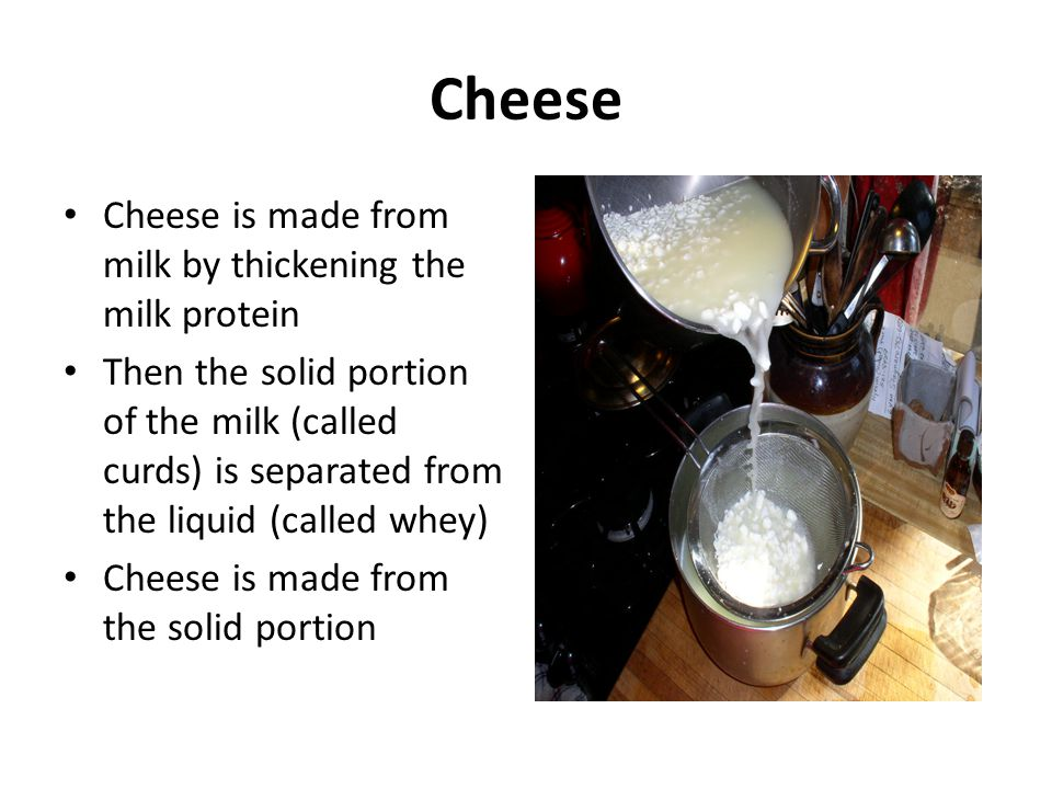 Cheese Cheese is made from milk by thickening the milk protein Then the solid portion of the milk (called curds) is separated from the liquid (called