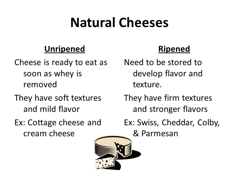 Natural Cheeses Unripened Cheese is ready to eat as soon as whey is removed They have soft textures and mild flavor Ex: Cottage cheese and cream chees