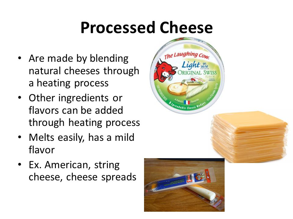 Processed Cheese Are made by blending natural cheeses through a heating process Other ingredients or flavors can be added through heating process Melt