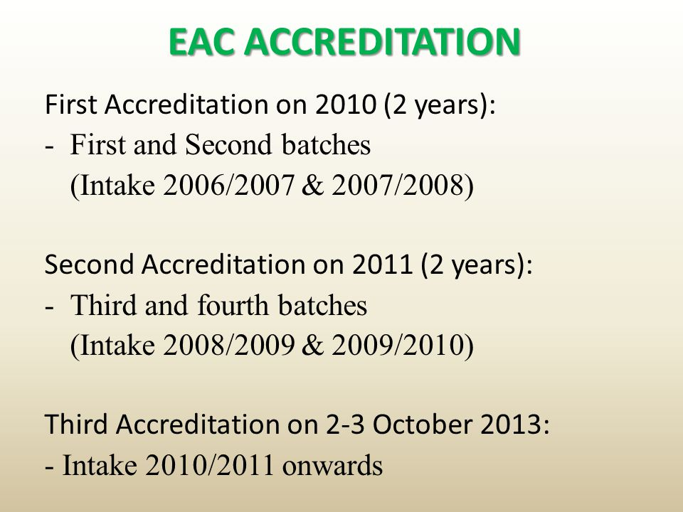 EAC ACCREDITATION First Accreditation on 2010 (2 years): -First and Second batches (Intake 2006/2007 & 2007/2008) Second Accreditation on 2011 (2 year