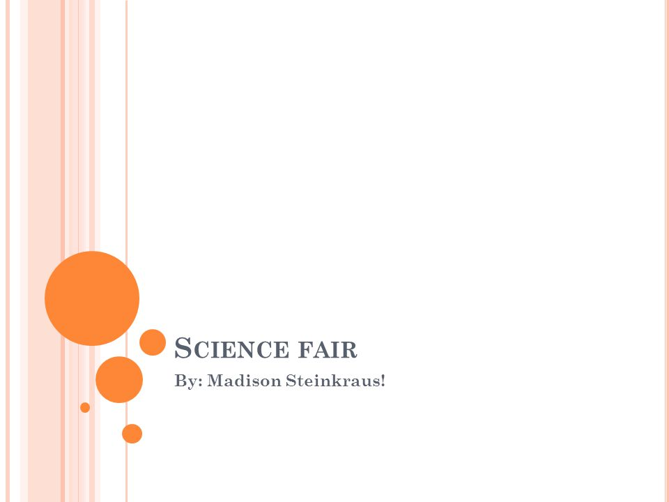 S CIENCE FAIR By: Madison Steinkraus!
