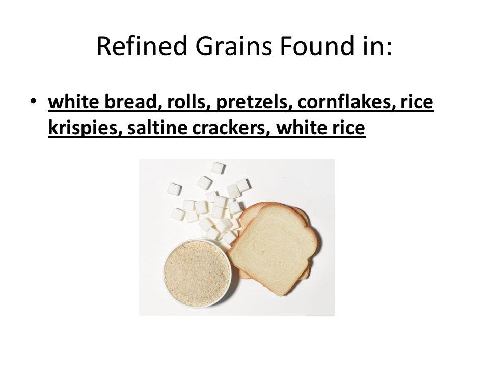 Refined Grains Found in: white bread, rolls, pretzels, cornflakes, rice krispies, saltine crackers, white rice