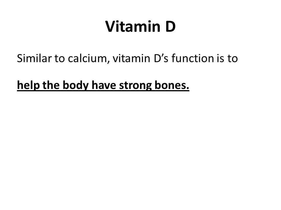 Vitamin D Similar to calcium, vitamin D's function is to help the body have strong bones.