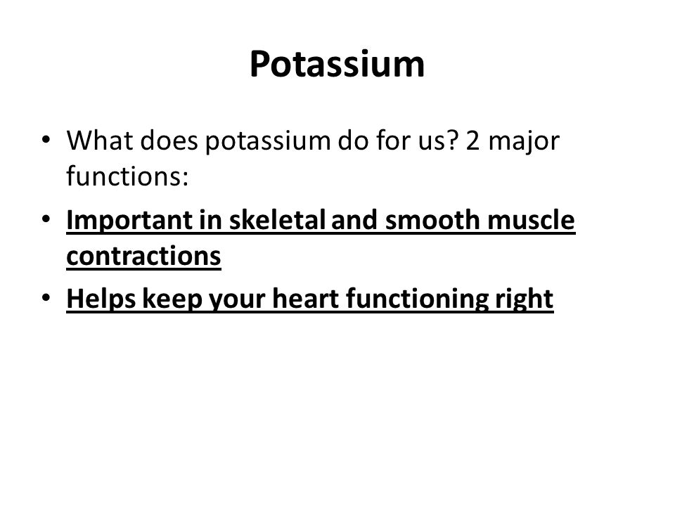 Potassium What does potassium do for us? 2 major functions: Important in skeletal and smooth muscle contractions Helps keep your heart functioning rig