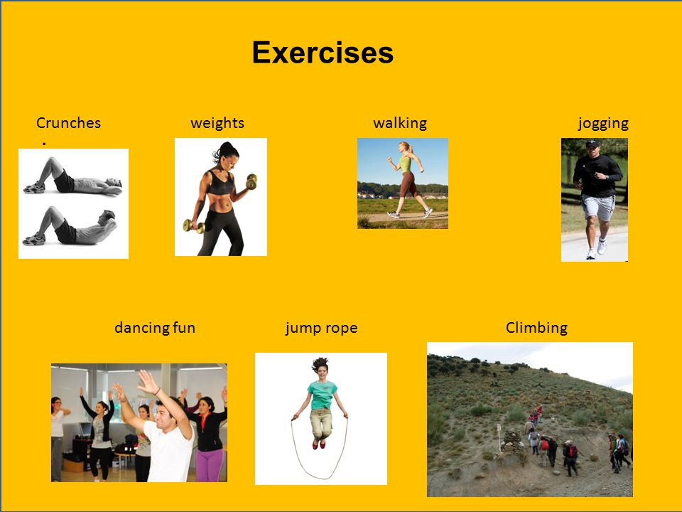 . Crunches weights walking jogging dancing fun jump rope Climbing Exercises
