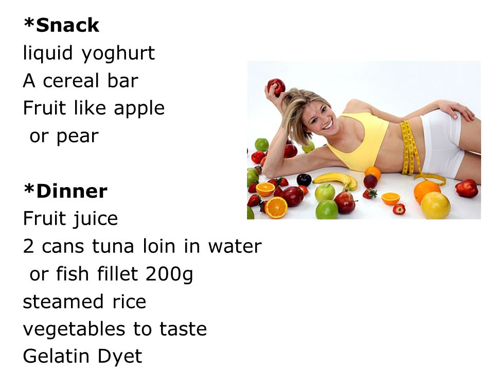 *Snack liquid yoghurt A cereal bar Fruit like apple or pear *Dinner Fruit juice 2 cans tuna loin in water or fish fillet 200g steamed rice vegetables to taste Gelatin Dyet