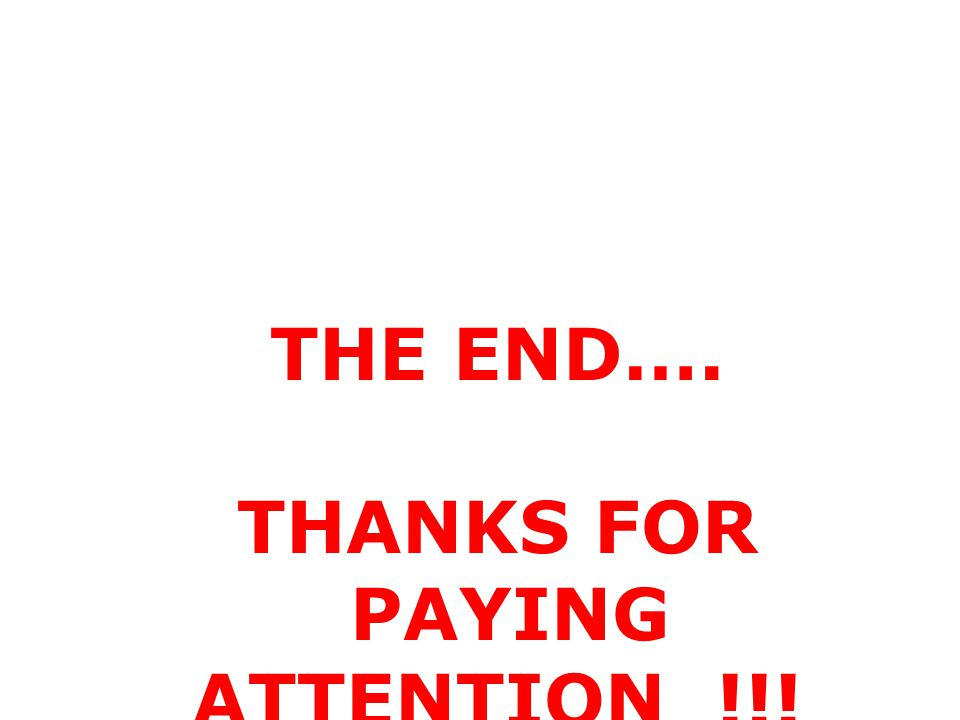 THE END…. THANKS FOR PAYING ATTENTION !!!