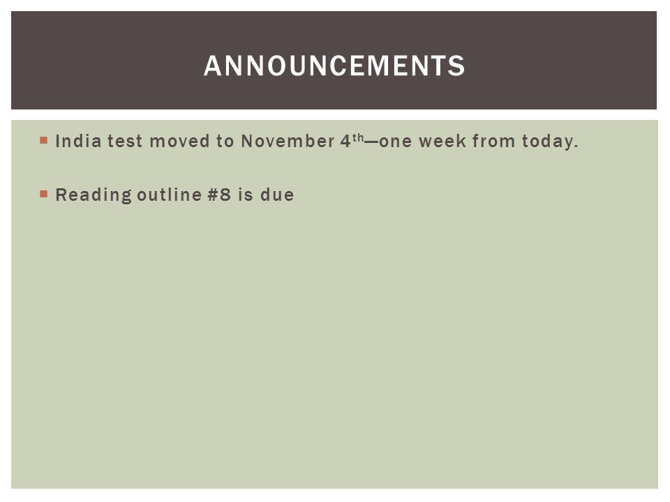  India test moved to November 4 th —one week from today.  Reading outline #8 is due ANNOUNCEMENTS