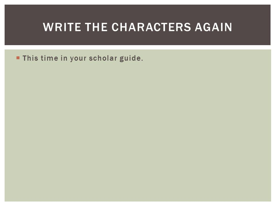 This time in your scholar guide. WRITE THE CHARACTERS AGAIN