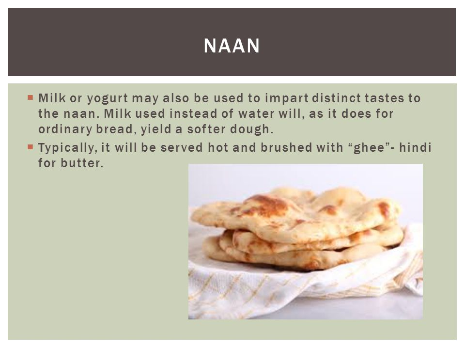  Milk or yogurt may also be used to impart distinct tastes to the naan.