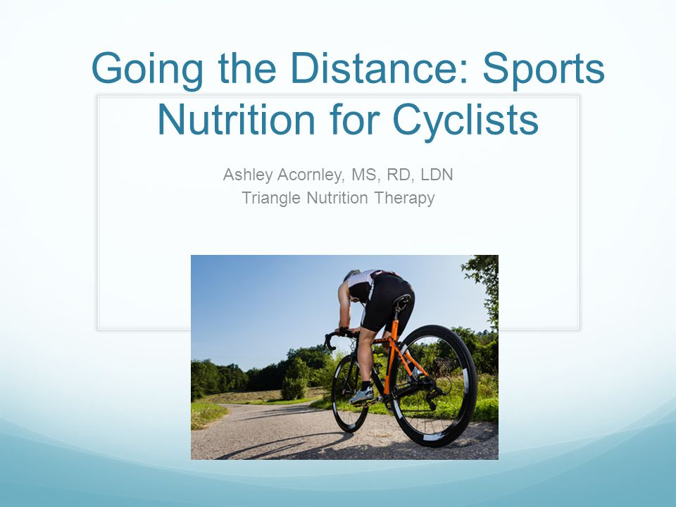 Going the Distance: Sports Nutrition for Cyclists Ashley Acornley, MS, RD, LDN Triangle Nutrition Therapy