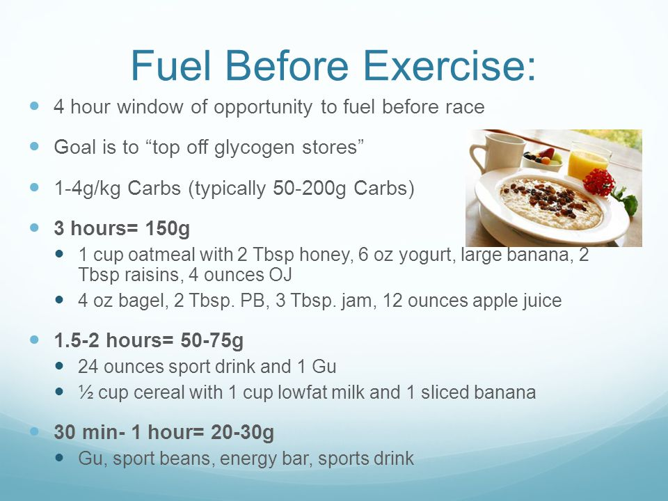 Fuel Before Exercise: 4 hour window of opportunity to fuel before race Goal is to top off glycogen stores 1-4g/kg Carbs (typically 50-200g Carbs) 3 hours= 150g 1 cup oatmeal with 2 Tbsp honey, 6 oz yogurt, large banana, 2 Tbsp raisins, 4 ounces OJ 4 oz bagel, 2 Tbsp.