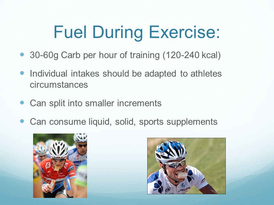 Fuel During Exercise: 30-60g Carb per hour of training (120-240 kcal) Individual intakes should be adapted to athletes circumstances Can split into smaller increments Can consume liquid, solid, sports supplements