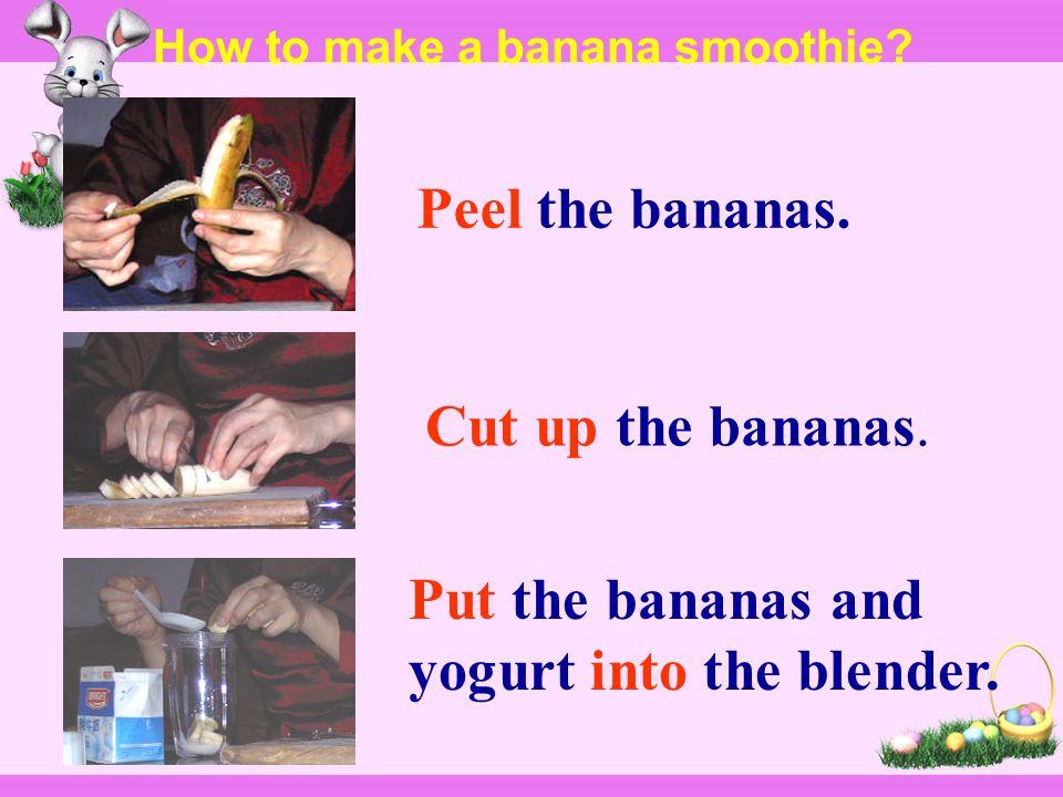 Peel the bananas.Cut up the bananas. Put the bananas and yogurt into the blender.