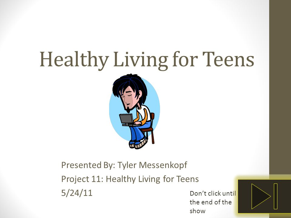 Healthy Living for Teens Presented By: Tyler Messenkopf Project 11: Healthy Living for Teens 5/24/11 Don't click until the end of the show