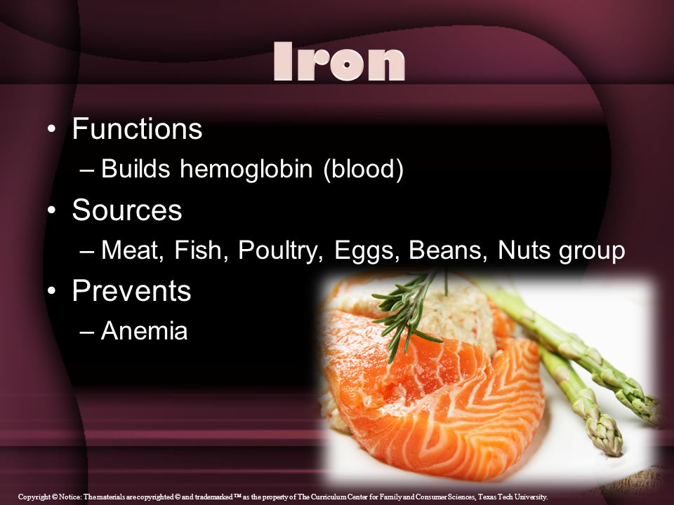 Functions –Builds hemoglobin (blood) Sources –Meat, Fish, Poultry, Eggs, Beans, Nuts group Prevents –Anemia Copyright © Notice: The materials are copyrighted © and trademarked ™ as the property of The Curriculum Center for Family and Consumer Sciences, Texas Tech University.