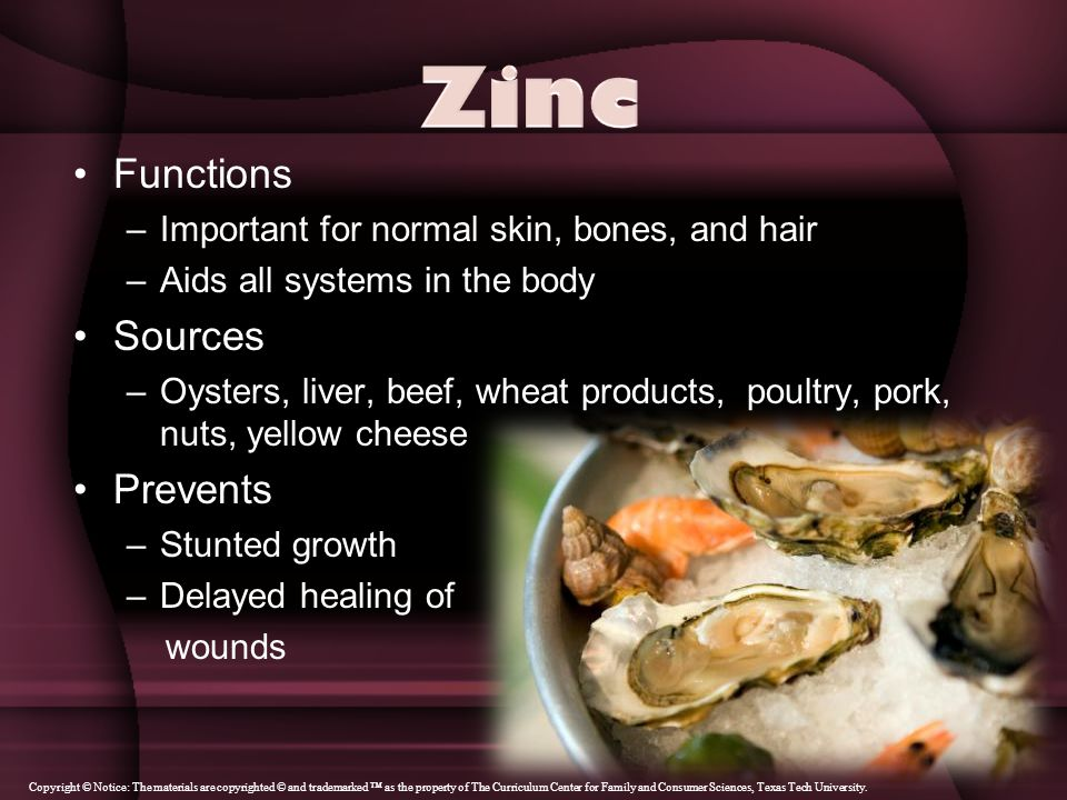 Functions –Important for normal skin, bones, and hair –Aids all systems in the body Sources –Oysters, liver, beef, wheat products, poultry, pork, nuts, yellow cheese Prevents –Stunted growth –Delayed healing of wounds Copyright © Notice: The materials are copyrighted © and trademarked ™ as the property of The Curriculum Center for Family and Consumer Sciences, Texas Tech University.