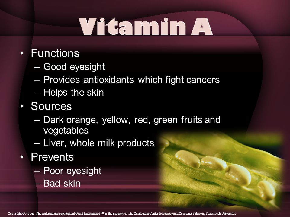 Functions –Good eyesight –Provides antioxidants which fight cancers –Helps the skin Sources –Dark orange, yellow, red, green fruits and vegetables –Liver, whole milk products Prevents –Poor eyesight –Bad skin Copyright © Notice: The materials are copyrighted © and trademarked ™ as the property of The Curriculum Center for Family and Consumer Sciences, Texas Tech University.