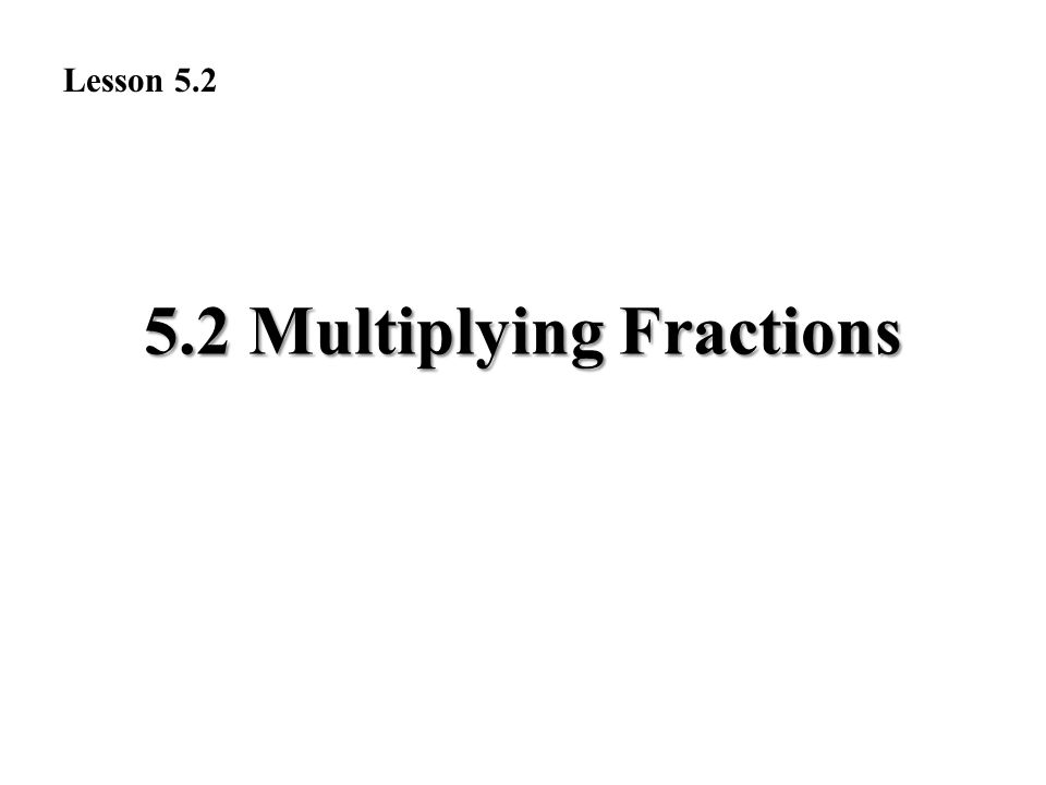 5.2 Multiplying Fractions Lesson 5.2